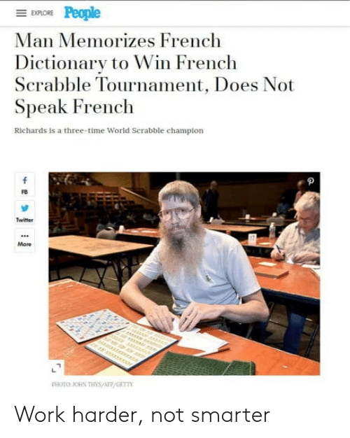 richards: EXPLORE  Man Memorizes French  Dictionary to Win French  Scrabble Tournament, Does Not  Speak French  Richards is a three-time World Serabble champion  f  Twitter  More  r er  PHOTO OHN THs/AFP/GET Work harder, not smarter
