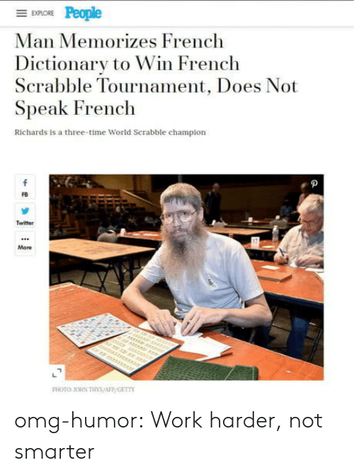 richards: EXPLORE  Man Memorizes French  Dictionary to Win French  Scrabble Tournament, Does Not  Speak French  Richards is a three-time World Serabble champion  f  Twitter  More  r er  PHOTO OHN THs/AFP/GET omg-humor:  Work harder, not smarter
