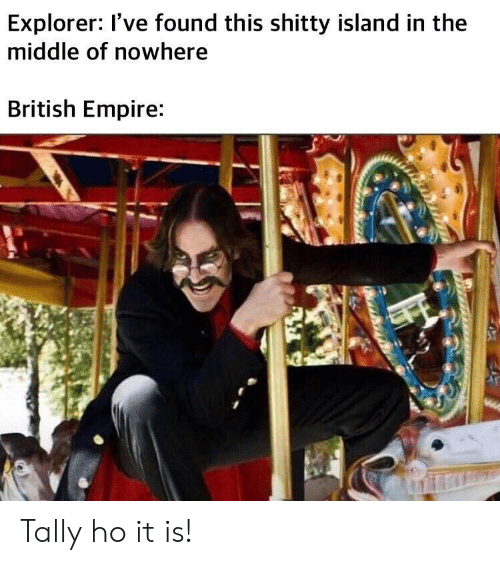 Empire, The Middle, and British: Explorer: I've found this shitty island in the  middle of nowhere  British Empire: Tally ho it is!