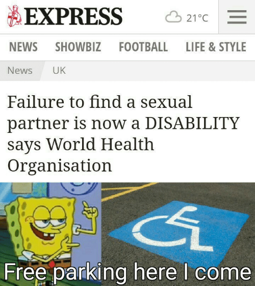 a sexual: EXPRESS  21°C  NEWS  SHOWBIZ FOOTBALL LIFE & STYLE  News  UK  Failure to find a sexual  partner is now a DISABILITY  says World Health  Organisation  Free parking here I come