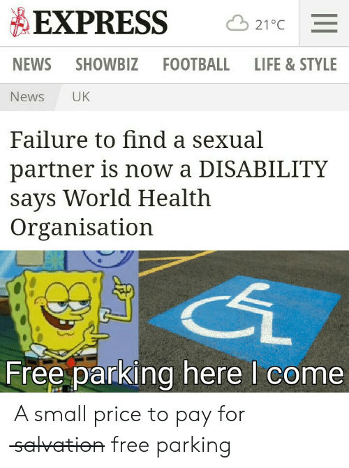 Football, Life, and News: EXPRESS  21°C  NEWS SHOWBIZ  FOOTBALL  LIFE & STYLE  UK  News  Failure to find a sexual  partner is now a DISABILITY  says World Health  Organisation  Free parking here I come A small price to pay for s̶a̶l̶v̶a̶t̶i̶o̶n̶ free parking