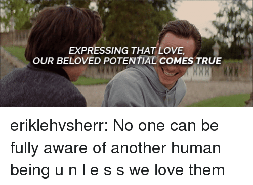 beloved: EXPRESSING THAT LOVE  OUR BELOVED POTENTIAL COMES TRUE eriklehvsherr:   No one can be fully aware of another human being u n l e s s we love them