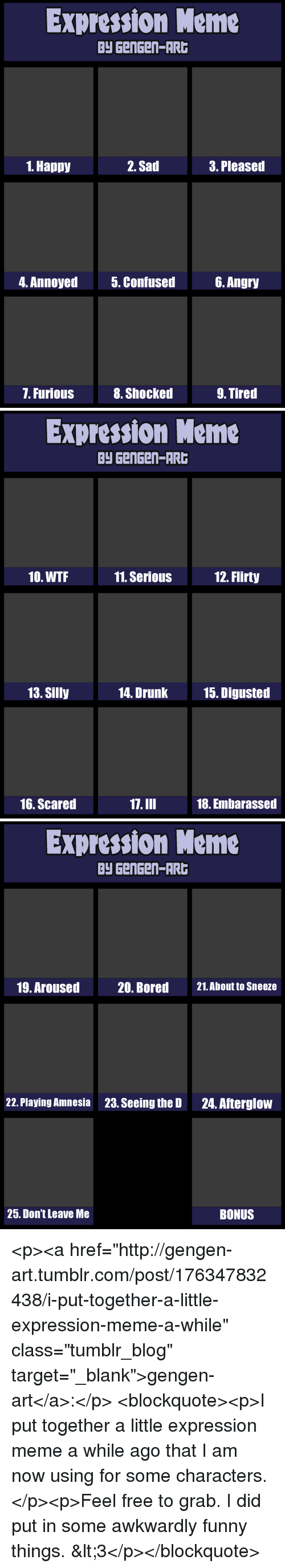 "flirty: Expression Meme  Py GenGen-AR  1. Happy  2. Sad  3. Pleased  4. Annoyed  5. Confused6. Angry  7. Furious  8. Shocked  9. Tired   Expression Meme  Py GenGen-AR  10. WTF  11. SeriouS  12. Flirty  13. Silly  14. Drunk  15. Digusted  16. Scared  17.III  18. Embarassed   Expression Meme  Py GenGen-AR  19. Aroused  20. Bored  21.About to Sneeze  22. Playing Amnesia  23. Seeing the D  24. Afterglow  25. Don't Leave Me  BONUS <p><a href=""http://gengen-art.tumblr.com/post/176347832438/i-put-together-a-little-expression-meme-a-while"" class=""tumblr_blog"" target=""_blank"">gengen-art</a>:</p>  <blockquote><p>I put together a little expression meme a while ago that I am now using for some characters.</p><p>Feel free to grab. I did put in some awkwardly funny things. &lt;3</p></blockquote>"