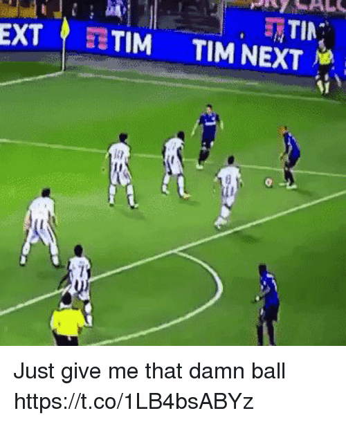 Give Me That: EXT? TIM TIM NEXT Just give me that damn ball https://t.co/1LB4bsABYz