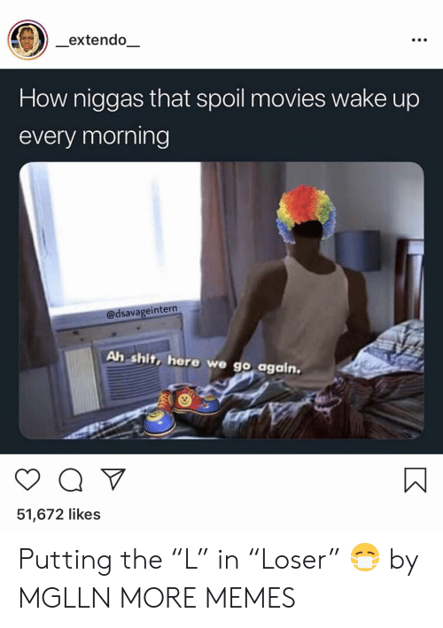 "Dank, Memes, and Movies: extendo  How niggas that spoil movies wake up  every morning  @dsavageintern  Ah shit, here we go again.  51,672 likes Putting the ""L"" in ""Loser"" 😷 by MGLLN MORE MEMES"