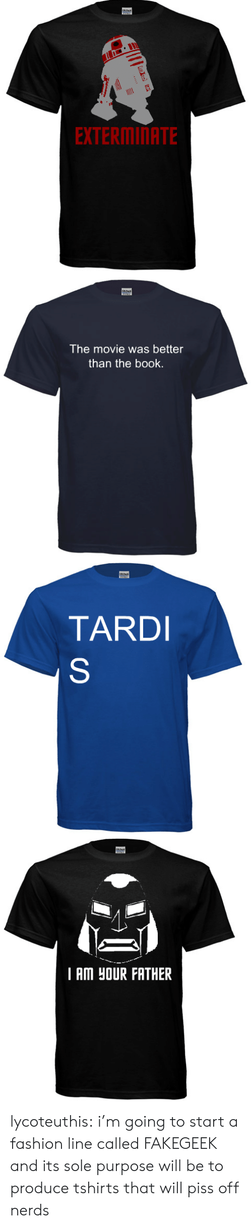 tard: EXTERMINATE   The movie was better  than the book.   TARD   I AM HOUR FATHER lycoteuthis: i'm going to start a fashion line called FAKEGEEK and its sole purpose will be to produce tshirts that will piss off nerds
