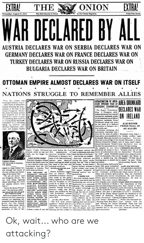 "Assassination, Crush, and Drunk: EXTRA!  EXTRA!  ONION  THE  in Our Oreat Republic.  Prioe Two Cents.  The Bast Souroe of Nows  Wodneaday. August 5, 1914  WAR  DECLARED BY ALL  AUSTRIA DECLARES WAR ON SERBIA DECLARES WAR ON  GERMANY DECLARES WAR ON FRANCE DECLARES WAR ON  TURKEY DECLARES WAR ON RUSSIA DECLARES WAR ON  BULGARIA DECLARES WAR ON BRITAIN  OTTOMAN EMPIRE ALMOST DECLARES WAR ON ITSELF  NATIONS STRUGGLE TO REMEMBER ALLIES  AREA DRUNKARD  DECLARES WAR  ON IRELAND  From the London and.  Washington Burenus, Au 4  After weeks of unbearable  tension follouing the assas  ASSASSINATION OF ARCH-  OUKE SPREADS FEAR AT  ARCHOUKE CONVENTION  wEDAN  sination of the heir to the  Austro-Hungarian throne  the great Eurupean powers  have declared war on one  anuther in a bitter strgale  fir something that is sure to  edermined by war's end  Enmeshed in a confusing  string of rivalries and  alliances, diplomats, politi  eians, and miiitary leaders  The Hague, Netherlands.  Aug 4-Eurppean arch-  dukes attending their annual  convention expressed alarms  at the assassination of tellow  aristoerat Archduke Franz  Ferdinand, whose end came  at the hand of a Serbian  nationalist in Sarajevo sev PEERS FALL IN  eral weeks ago.  Archdukes attending the  convention expressed con  cern for the issue of noble Davenport, lowa, Aug 4  man salety, once considered a As bloody conflict rages  birthright Most also elaimed throughout Europe.  they had no knowledge of the Orvald Brunvald, a drunk-  Serbian demand for indepen ard of many years experi  dence from Austria ""Could it ence, declared war on  be that the oppressed minor Ireland Friday evening  ity peoples in our own A RCaOUNDHO OCCLARATION  RMANY  RUSA  FRAY  ALE-HOUSE  HUNGARY  AS ALLIES  SPAIN  TUR  Consam ever ope of 'em  of wish to obliterate each other turies of authoritarian rule, to damnation,"" Brunvald  really put his finger on, Austrian Archduke Frane from the tace of the Earth"" as well"" asked Archduke stated over a mug of porter  wAR TO END ALu EUROPE Karl von Kremhel, who cut at Quigle's Ale House in  some of the fast-mobilizing American observers are short a month-long fox Davenport. ""I' lick 'em all  skeptical calling this great, world- hunting jaunt to attend the to death!"" he said. ""Filthy  mighty Triple Entente not exist before the Juneall European nations who provinces are weary of cen  alliance, which no one can 18th  assassination  either  Ferdinand in Sarajevo. but  CASLE NOTIFES WILSON  President Woodrow Wilson nations seem  received the fateful news via about crediting his death as wide war the ""War to End convention.  Preaident Wilaon  who haa vowed to maintain  UB. apathy  expect to wage tireless bat. /u antic cable com- the cause of this new and All Europe,"" as new techno The conwention, held yeaglepolato-eating Papists, they  logical warfare, untested in since 1421, gives archdukes  actual combat, may render jof diverse backgrounds an  the region incapable of opportunity to get acquaint-with Brunvald at Quigle's  munication trom the US.Iawesame wortd war  ALLICE HALF SCAD OVER  tles through the course of cable reads as follows  FOUND  French diplonats suggest bolding another war tor ! ed. exchange archduke Ale House tacitly tell in as  ideas, and purchase special allies. They are Archibald  archdukes-only notions and Johnson. 38, and Samuel  the war without any knowl-  edge of the reason why  DECLARED  OERMANY FRANCE  We are all idiots,"" said BRITAIN AUSTRIA HUN  GARY RUS8IA SERBIA  OTTOMAN EMPIRE  BEL  GIUM MONTENEORO  WAR  BY  that an obscure Dead  Archduke of Austria clauseenerations  that exists in the peace  treaty sigred by the French however, speculates that the nature. This year's convenDavenport  and the Prussians in 187 tortheoming war wilL be as tion included such notables WILBON MCCTS wiTH ORUNKARO  could be to blame for the destructive as is commonly as the Archduke of Baden- The Department of War  A MOODK WAR  one Bulgarian ofticial. We  are most kely fighting  about something. but we're  not exactly certain what  that is.""  ""Crush the demon French-  Not every mutitary expert, effects, most of a commercial Neubaumtan, 36, bath of  LUXEMBOURG  ALBANIA REECE hostilities. Oficials of the believed. -The introduction herz-am-Geschildenschliess, has been alerted to Brun  RUMANIA BULOARIA German Foreign Ministry,ot modern terhnology into the Archduke of Slochholz, vald's declaration. President  AUSTRALJA CANADA  JRELAND SCOTLAND  SOUTH ArLICA WEST  APRICA INDIA STOP  MORE TO NAME BUT  OTHERS WAITING TO  USE CABLE STOP ARCH  DUKE OF AUSTRO  however, lege that the the theater of war wiland the Archduke of Lower Wilson. upon hearing of  treaty was mullified by the ehange the face of wartare Polony, who gave a special Brunvald's statements,  ""Kill Everybody"" accordtorever."" Col. Andrew talk on the proper mainteealled the drunkard to the  signed by the warring powwaylan Horace aid The nance of monocles. The iCapitol building for an  ers in 1912  man!"" the diplomat added.  MCK ENLISTING rOR UNcLEAR  aUT PATRIOTIO CAUBE  Miltions of troops from the  nations and their respeetive  colonies are marching off  elean, efficient use ot war Panel discussions ""Coping emergency session  machines wil make the with Cenetice Hemophilia,  ""Wilson also discussed tae  us. WILL ONLY WATCH  The US must remain ifighting safer and the dura.Dueling Pistal Best Buys,""tica matters with the  apathetic."" Wilson said in a tion of the war shorter  statement released to the Horace expects no more Back in Hapsburg were one of 'em in the chops. I  press. ""But we extend our than 22 people neecl lose eanceled due to the year's say,"" Brunvald adssed the  prepared to pay the ultimate  price for the Central  Powers noble cause, which  remains unclear as of  presstime, or that of the  HUNGARIAN EMPIRE  BEING SHOT SOMEHOW  RELATED STTOP  and Putting the Happy drunkard. ""Sock ever last  I  president  Indeed, a state of war did blessing and best wishes to their lives in this Great War. 8Trave occurrence  ITAL Ok, wait... who are we attacking?"