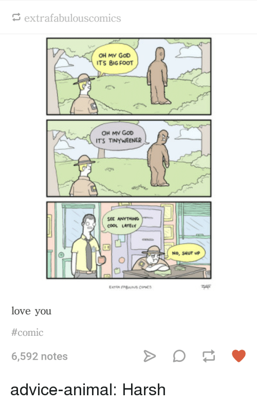 Extrafabulouscomics: extrafabulouscomics  OH MY GoD  ITS BIG FOOT  OH MV GOD  ITS TINYWEENER  SEE ANYTHING  cooL LArEY  No, SHUT P  love you  #comic  6,592 notes advice-animal:  Harsh
