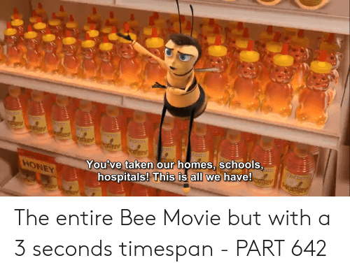 Bee Movie, Taken, and Movie: EY  EY  EY  OREY  You've taken our homes, schools,  hospitals! This is all we have!  ONEY  HONEY The entire Bee Movie but with a 3 seconds timespan - PART 642