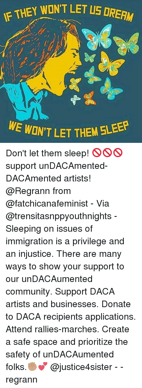 Showe: EY WONT LET LS DRERM  ON'T LET THEM 5LEEP Don't let them sleep! 🚫🚫🚫 support unDACAmented-DACAmented artists! @Regrann from @fatchicanafeminist - Via @trensitasnppyouthnights - Sleeping on issues of immigration is a privilege and an injustice. There are many ways to show your support to our unDACAumented community. Support DACA artists and businesses. Donate to DACA recipients applications. Attend rallies-marches. Create a safe space and prioritize the safety of unDACAumented folks.✊🏽💕 @justice4sister - - regrann