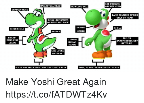 Head, Video Games, and Yoshi: EYE SOCKETS  ARE HIS HEAD  HAS ACTUAL HEAD  BOWLING BALL  SHAPELY NOSE  LAME ROUNDED SPIKES  ONLY ON HEAD  DINO-LIKE SPIKES  ON NECK AND BACK  GAPING  SHELL  SMUG SMILE  SADDLE  MOUTH  SHARP  DINO-LIKE  CLAWS  LITERAL  HUMAN  HANDS  TAIL IS  INAPPROPRIATELY  LIFTED UP  TAIL LOOKS  NATURAL  SOLES ARE THICK AND CUSHION YOSHI'S FEET  THIN, ALMOST NON-EXISTENT SOLES Make Yoshi Great Again https://t.co/fATDWTz4Kv
