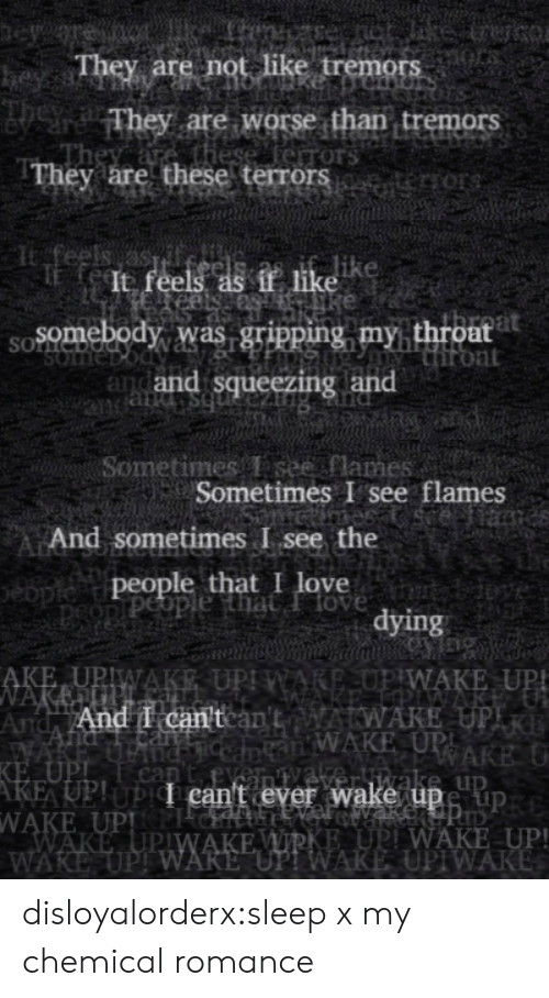 """Worse Than: eye  They are not like tremors  heyss  They are worse than tremors  these ferrors  They are these terrors   feels as  It feels as if like  Somebody was gripping my throat  Hiront  and and squeezing and  SOLNC  SOme  bs pue   Sometimes T see flames  Sometimes I see flames  eiame  And sometimes I see the  people that I love  peopiPeople that Ilove  tybdove  dying   AKE UPIWAKE UPI WARE,OP WAKE UP!  NAKEUP.  And And I can'tcan'tAWAKE UPIR  WAKE  KE UPI  AKE UP!UPI can't ever wake upe up  WAKE UPPICH  WAKE UPIWAKE WIRKE UPI WAKE UP!  WAKE UPI WARE """"UP! WAKE UPIWAKE  an WAKE UPI  RAKE U  nC  can  veliwake up disloyalorderx:sleep x my chemical romance"""