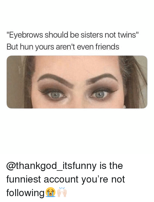 "Friends, Funny, and Twins: ""Eyebrows should be sisters not twins""  But hun yours aren't even friends @thankgod_itsfunny is the funniest account you're not following😭🙌🏻"