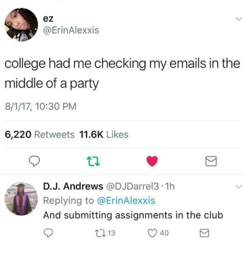 Club, College, and Party: ez  @ErinAlexxis  college had me checking my emails in the  middle of a party  8/1/17, 10:30 PM  6,220 Retweets 11.6K Likes  D.J. Andrews @DJDarrel3 1h  Replying to @ErinAlexxis  And submitting assignments in the club  40