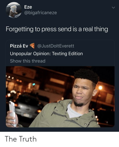 Texting, Truth, and Thing: Eze  @bigafricaneze  Forgetting to press send is a real thing  P.zzá Ev @JustDoltEverett  Unpopular Opinion: Texting Edition  Show this thread The Truth