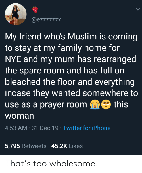 Nye: @ezzzzzzx  My friend who's Muslim is coming  to stay at my family home for  NYE and my mum has rearranged  the spare room and has full on  bleached the floor and everything  incase they wanted somewhere to  this  use as a prayer room  woman  4:53 AM · 31 Dec 19 · Twitter for iPhone  5,795 Retweets 45.2K Likes That's too wholesome.