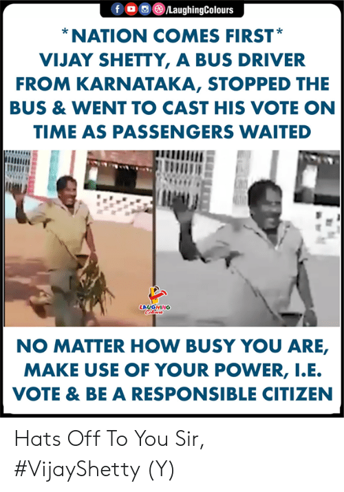 Power, Time, and Indianpeoplefacebook: f。回@ /LaughingColours  NATION COMES FIRST  VIJAY SHETTY, A BUS DRIVER  FROM KARNATAKA, STOPPED THE  BUS & WENT TO CAST HIS VOTE ON  TIME AS PASSENGERS WAITED  LAUGHING  NO MATTER HOW BUSY YOU ARE,  MAKE USE OF YOUR POWER, I.E  VOTE & BE A RESPONSIBLE CITIZEN Hats Off To You Sir, #VijayShetty (Y)