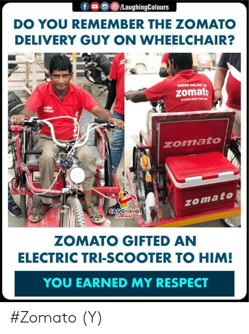earned: f。画③/LaughingColours  DO YOU REMEMBER THE ZOMATO  DELIVERY GUY ON WHEELCHAIR?  ORDER ONLINE ON  zomato  OOWNLOAD THE  rder  nline  zomato  zomato  LAUG HİNG  ZOMATO GIFTED AN  ELECTRIC TRI-SCOOTER TO HIM!  YOU EARNED MY RESPECT #Zomato (Y)