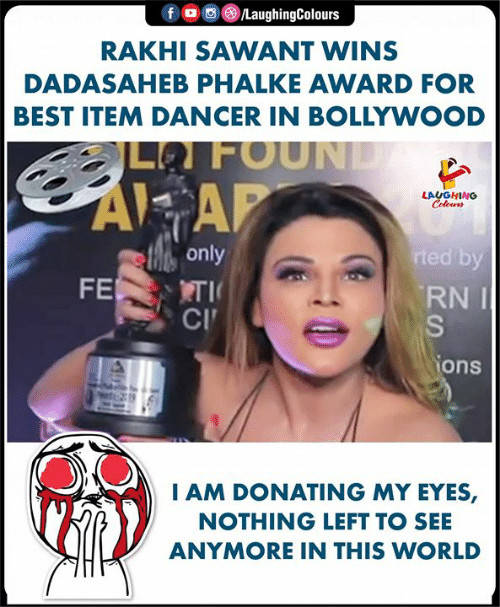 Bollywood: f。画 )/LaughingColours  RAKHI SAWANT WINS  DADASAHEB PHALKE AWARD FOR  BEST ITEM DANCER IN BOLLYWOOD  LFOUN  AI AP  only  RNI  CI  ons  AM DONATING MY EYES,  NOTHING LEFT TO SEE  ANYMORE IN THIS WORLD