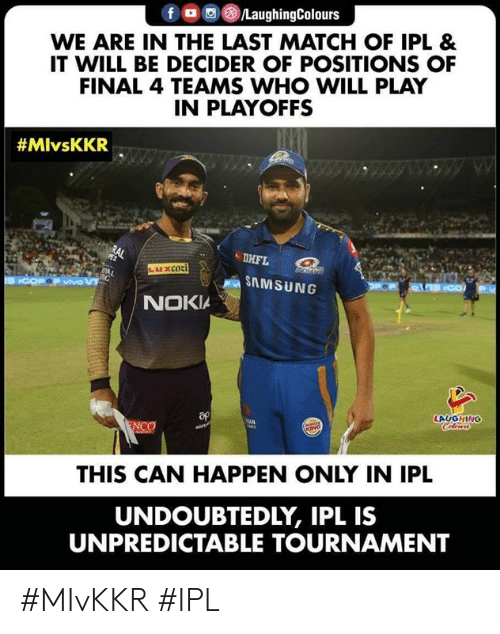 Samsung: fロ回@)/LaughingColours  WE ARE IN THE LAST MATCH OF IPL &  IT WILL BE DECIDER OF POSITIONS OF  FINAL 4 TEAMS WHO WILL PLAY  IN PLAYOFFS  #MlvsKKR  DHFL  SAMSUNG  NOKIA  LAUGHING  THIS CAN HAPPEN ONLY IN IPL  UNDOUBTEDLY, IPL IS  UNPREDICTABLE TOURNAMENT #MIvKKR #IPL