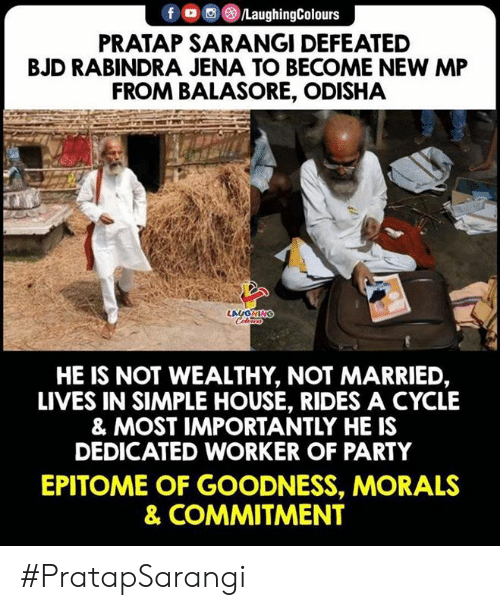 Party, House, and Indianpeoplefacebook: f ㅁ回@iLaughingColours  PRATAP SARANGI DEFEATED  BJD RABINDRA JENA TO BECOME NEW MP  FROM BALASORE, ODISHA  HE IS NOT WEALTHY, NOT MARRIED,  LIVES IN SIMPLE HOUSE, RIDES A CYCLE  & MOST IMPORTANTLY HE IS  DEDICATED WORKER OF PARTY  EPITOME OF GOODNESS, MORALS  & COMMITMENT #PratapSarangi