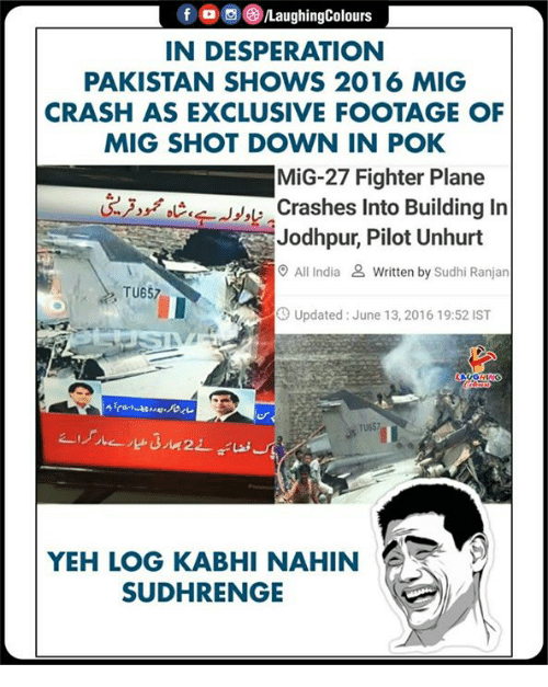 pok: f , 0 (3)/LaughingColours  IN DESPERATION  PAKISTAN SHOWS 2016 MIG  CRASH AS EXCLUSIVE FOOTAGE OF  MIG SHOT DOWN IN POK  MiG-27 Fighter Plane  Crashes Into Building In  Jodhpur, Pilot Unhurt  O All India & Written by Sudhi Ranjan  TU657  Up  Updated: June 13, 2016 19:52 IST  TU657  YEH LOG KABHI NAHIN  SUDHRENGE