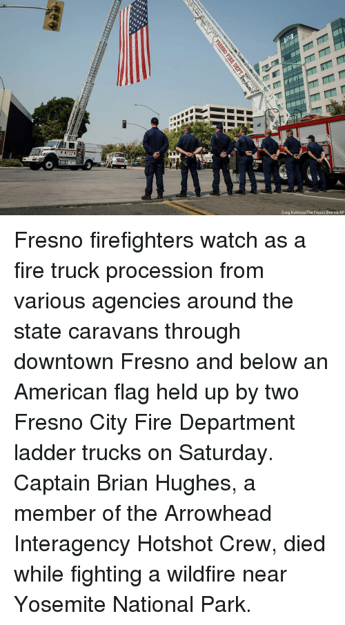 arrowhead: F-4  Craig Kohlruss/The Fresno Bee via AP Fresno firefighters watch as a fire truck procession from various agencies around the state caravans through downtown Fresno and below an American flag held up by two Fresno City Fire Department ladder trucks on Saturday. Captain Brian Hughes, a member of the Arrowhead Interagency Hotshot Crew, died while fighting a wildfire near Yosemite National Park.