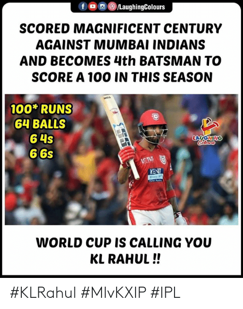 World Cup, World, and Magnificent: f , (8)/LaughingColours  SCORED MAGNIFICENT CENTURY  AGAINST MUMBAI INDIANS  AND BECOMES 4th BATSMAN TO  SCORE A 100 IN THIS SEASON  100 RUNS  64 BALLS  6 4s  6 6s  LAUGHIN  KENT  WORLD CUP IS CALLING YOU  KL RAHUL!! #KLRahul #MIvKXIP #IPL