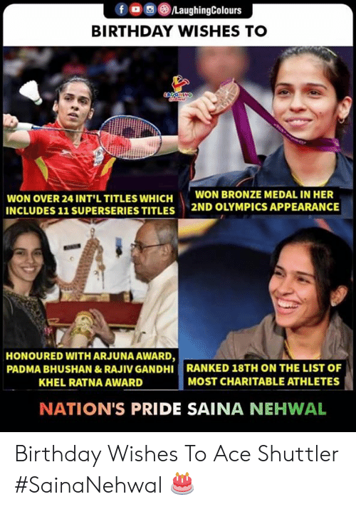 gandhi: f a 8./LaughingColours  BIRTHDAY WISHES TO  WON OVER 24 INT'L TITLES WHICH  INCLUDES 11 SUPERSERIES TITLES  WON BRONZE MEDAL IN HER  2ND OLYMPICS APPEARANCE  HONOURED WITH ARJUNA AWARD,  PADMA BHUSHAN &RAJIV GANDHI RANKED 18TH ON THE LIST OF  KHEL RATNA AWARD  MOST CHARITABLE ATHLETES  NATION'S PRIDE SAINA NEHWAL Birthday Wishes To Ace Shuttler  #SainaNehwal 🎂