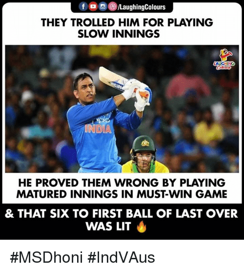 Lit, Game, and India: f  a ,e)/LaughingColours  THEY TROLLED HIM FOR PLAYING  SLOW INNINGS  AUGHING  INDIA  HE PROVED THEM WRONG BY PLAYING  MATURED INNINGS IN MUST-WIN GAME  & THAT SIX TO FIRST BALL OF LAST OVER  WAS LIT #MSDhoni #IndVAus