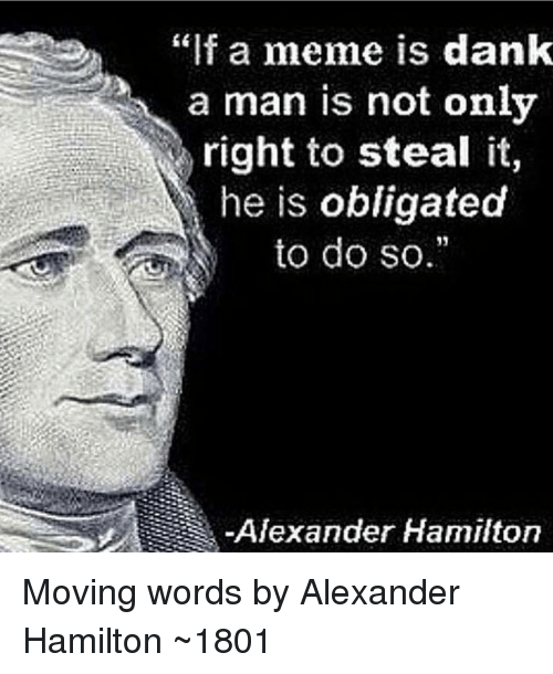 """Alexander Hamilton: """"f a meme is dank  a man is not only  right to steal it,  he is obligated  to do so.  Alexander Hamilton Moving words by Alexander Hamilton ~1801"""