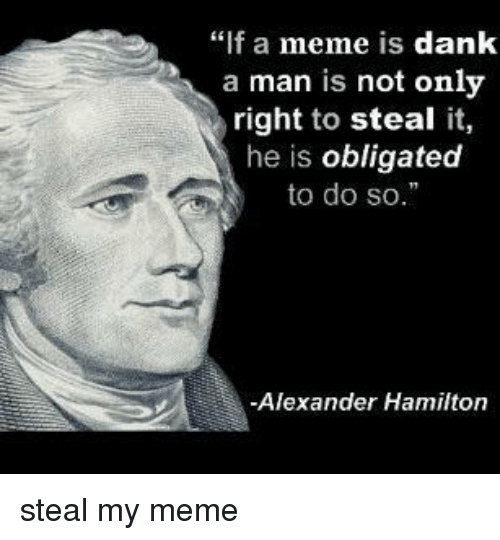 """Alexander Hamilton: """"f a meme is dank  a man is not only  right to steal it,  he is obligated  to do so.  -Alexander Hamilton steal my meme"""