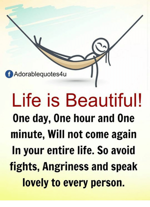 Life Is Beautiful: f Adorablequotes4u  Life is Beautiful!  One day, One hour and One  minute, Will not come again  In your entire life. So avoid  fights, Angriness and speak  lovely to every person.