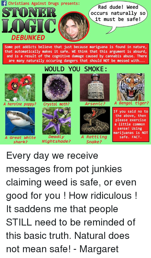 Poppies: f Christians Against Drugs presents:  Rand dude Weed  STONER  occurs naturally so  it must be safe  DEBUNKED  Some pot addicts believe that just because mariguana is found in nature,  that automatically makes it safe. WE think that this argument is absurd,  and is a result of the cognitive damage caused by cannabis abuse. There  are many naturally occuring dangers that should NOT be messed with...  WOULD YOU SMOKE:  POISON  A Bengal tiger?  A heroine poppy?  Crystal moth?  Arsenic If you said no to  the above, then  please exercise  a little common  sense Using  marijuanas is NOT  Deadly  A Rattling  safe. FACT.  A Great White  Nightshade?  Snake?  shark? Every day we receive messages from pot junkies claiming weed is safe, or even good for you ! How ridiculous ! It saddens me that people STILL need to be reminded of this basic truth. Natural does not mean safe!   - Margaret