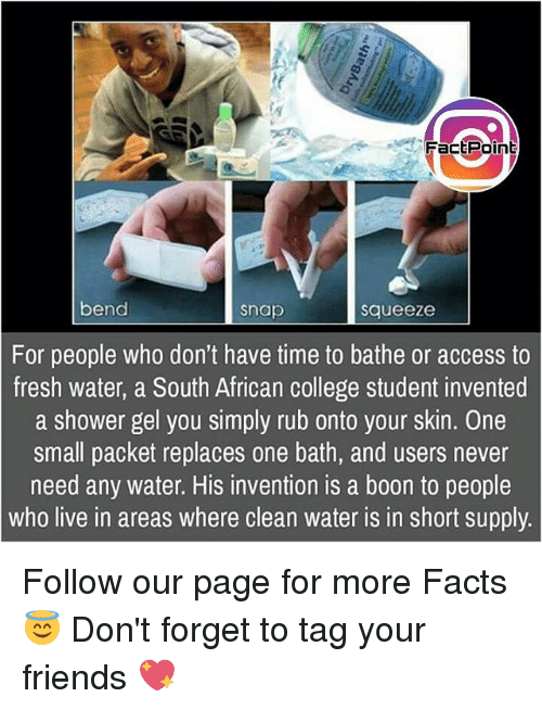 booning: f Fact Point  bend  Snap  Squeeze  For people who don't have time to bathe or access to  fresh water, a South African college student invented  a shower gel you simply rub onto your skin. One  small packet replaces one bath, and users never  need any water. His invention is a boon to people  Who live in areas where clean water IS in short supply Follow our page for more Facts 😇 Don't forget to tag your friends 💖