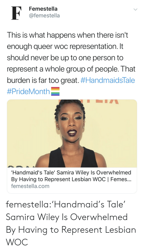 Target, Tumblr, and Blog: F  Femestella  @femestella  This is what happens when there isn't  enough queer woc representation. It  should never be up to one person to  represent a whole group of people. That  burden is far too great. #HandmaidsTale  #PrideMonth  'Handmaid's Tale' Samira Wiley Is Overwhelmed  By Having to Represent Lesbian WOC   Femes...  femestella.com femestella:'Handmaid's Tale' Samira Wiley Is Overwhelmed By Having to Represent Lesbian WOC