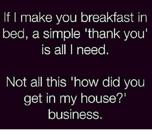 Breakfast In Bed: f I make you breakfast in  bed, a simple thank you  is all need  Not all this how did you  get in my house?  business.
