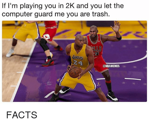 Facts, Nba, and Trash: f I'm playing you in 2K and you let the  computer guard me you are trash.  .IS  AKERS  24  @NBAMEMES FACTS