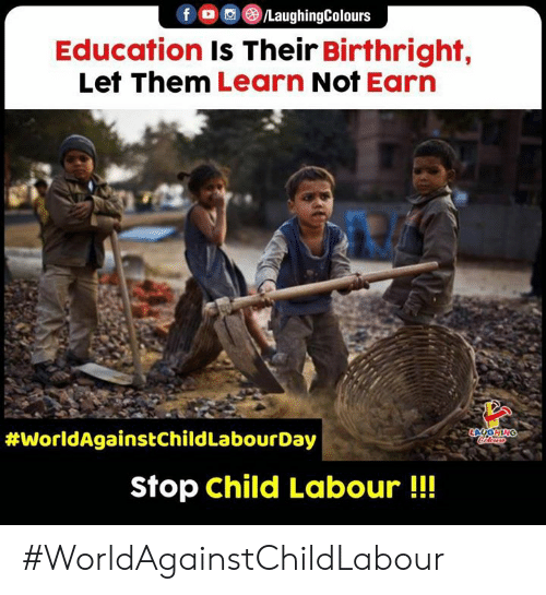 Indianpeoplefacebook, Education, and Birthright: f /LaughingColours  Education Is Their Birthright,  Let Them Learn Not Earn  LGHING  ocaloass  #WorldAgainstChild LabourDay  Stop child Labour!! #WorldAgainstChildLabour