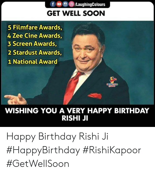 very happy: f /LaughingColours  GET WELL SOON  5 Filmfare Awards,  4 Zee Cine Awards,  3 Screen Awards,  2 Stardust Awards,  1 National Award  LYCOHING  oco  WISHING YOU A VERY HAPPY BIRTHDAY  RISHI JI Happy Birthday Rishi Ji  #HappyBirthday #RishiKapoor #GetWellSoon