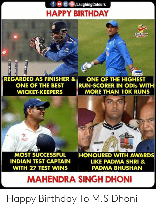 Birthday, Run, and Happy Birthday: f  LaughingColours  HAPPY BIRTHDAY  LAUGHING  Cle  6ar  REGARDED AS FINISHER &  ONE OF THE HIGHEST  RUN-SCORER IN ODIS WITH  MORE THAN 10K RUNS  ONE OF THE BEST  WICKET-KEEPERS  Star  MOST SUCCESSFUL  HONOURED VWITH AWARDS  INDIAN TEST CAPTAIN  LIKE PADMA SHRI &  WITH 27 TEST WINS  PADMA BHUSHAN  MAHENDRA SINGH DHONI Happy Birthday To M.S Dhoni