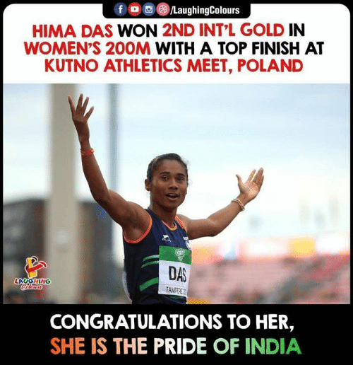 Congratulations, India, and Poland: f /LaughingColours  HIMA DAS WON 2ND INT L GOLD IN  WOMEN'S 20OM WITH A TOP FINISH AT  KUTNO ATHLETICS MEET, POLAND  DAS  LAUGHING  Celears  TAMEERE  CONGRATULATIONS TO HER,  SHE IS THE PRIDE OF INDIA