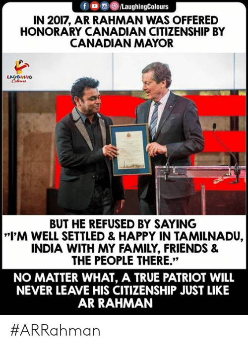 """Never Leave: f LaughingColours  IN 2017, AR RAHMAN WAS OFFERED  HONORARY CANADIAN CITIZENSHIP BY  CANADIAN MAYOR  LAUGHING  BUT HE REFUSED BY SAYING  I'M WELL SETTLED & HAPPY IN TAMILNADU,  INDIA WITH MY FAMILY, FRIENDS &  THE PEOPLE THERE.""""  NO MATTER WHAT, A TRUE PATRIOT WILL  NEVER LEAVE HIS CITIZENSHIP JUST LIKE  AR RAHMAN #ARRahman"""