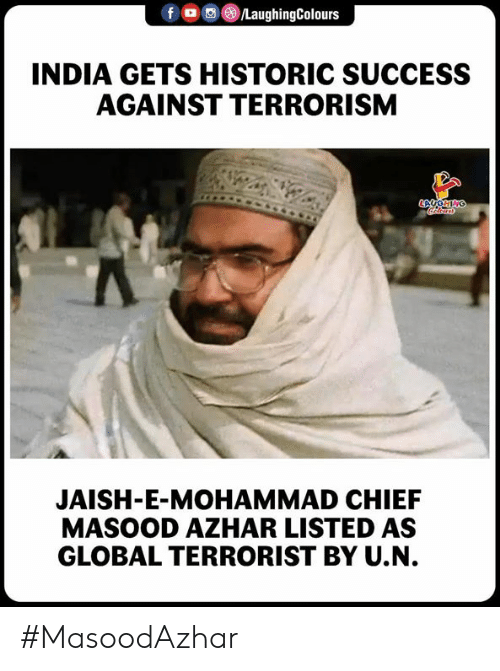 India, Success, and Terrorism: f LaughingColours  INDIA GETS HISTORIC SUCCESS  AGAINST TERRORISM  JAISH-E-MOHAMMAD CHIEF  MASOOD AZHAR LISTED AS  GLOBAL TERRORIST BY U.N. #MasoodAzhar
