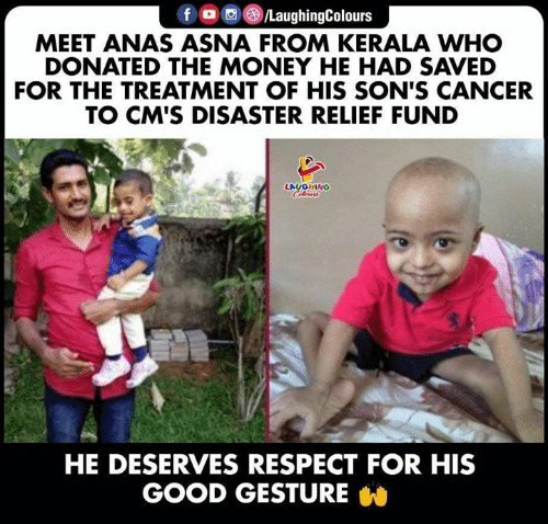 Money, Respect, and Cancer: f /LaughingColours  MEET ANAS ASNA FROM KERALA WHO  DONATED THE MONEY HE HAD SAVED  FOR THE TREATMENT OF HIS SON'S CANCER  TO CM'S DISASTER RELIEF FUND  LAUGHING  Celeurs  HE DESERVES RESPECT FOR HIS  GOOD GESTURE