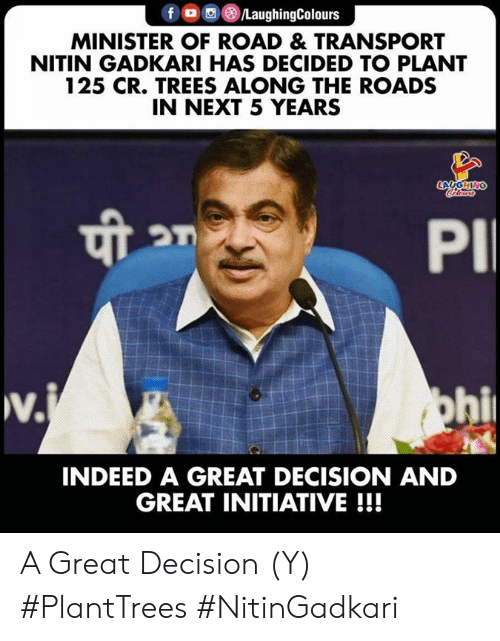 initiative: f LaughingColours  MINISTER OF ROAD & TRANSPORT  NITIN GADKARI HAS DECIDED TO PLANT  125 CR. TREES ALONG THE ROADS  IN NEXT 5 YEARS  LAUGHING  Coleurs  PI  w.  v.j  ohi  INDEED A GREAT DECISION AND  GREAT INITIATIVE!!! A Great Decision (Y) #PlantTrees  #NitinGadkari