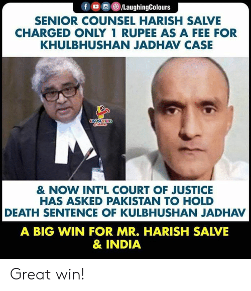 Intl: f /LaughingColours  SENIOR COUNSEL HARISH SALVE  CHARGED ONLY 1 RUPEE AS A FEE FOR  KHULBHUSHAN JADHAV CASE  LAUGHING  Crleury  & NOW INT'L COURT OF JUSTICE  HAS ASKED PAKISTAN TO HOLD  DEATH SENTENCE OF KULBHUSHAN JADHAV  A BIG WIN FOR MR. HARISH SALVE  & INDIA Great win!
