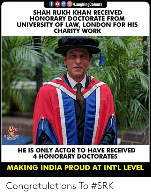 Intl: f/LaughingColours  SHAH RUKH KHAN RECEIVED  HONORARY DOCTORATE FROM  UNIVERSITY OF LAW, LONDON FOR HIS  CHARITY WORK  HE IS ONLY ACTOR TO HAVE RECEIVED  4 HONORARY DOCTORATES  MAKING INDIA PROUD AT INT'L LEVEL Congratulations To #SRK