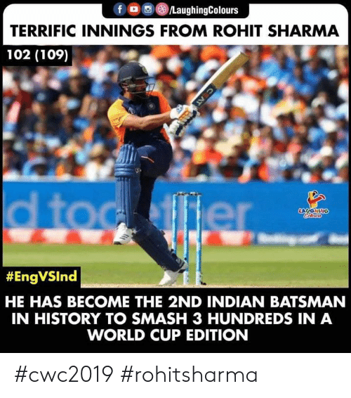 toc: f /LaughingColours  TERRIFIC INNINGS FROM ROHIT SHARMA  102 (109)  d toc ffier  LAUGHING  Colers  #EngVSInd  HE HAS BECOME THE 2ND INDIAN BATSMAN  IN HISTORY TO SMASH 3 HUNDREDS IN A  WORLD CUP EDITION  C AT #cwc2019 #rohitsharma
