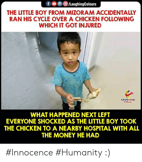Money, Chicken, and Hospital: f LaughingColours  THE LITTLE BOY FROM MIZORAM ACCIDENTALLY  RAN HIS CYCLE OVER A CHICKEN FOLLOWING  WHICH IT GOT INJURED  LAUGHING  WHAT HAPPENED NEXT LEFT  EVERYONE SHOCKED AS THE LITTLE BOY TOOK  THE CHICKEN TO A NEARBY HOSPITAL WITH ALL  THE MONEY HE HAD #Innocence #Humanity :)